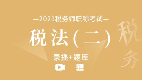 2021年税务师考试-税法(二) (录播+题库)